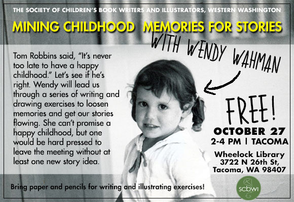 "Mining Childhood Memories for Stories with Wendy Wahman FREE Oct. 27th, 2-4pm at Wheelock Library 3722 N 26th St, Tacoma, WA 98407 Tom Robbins said, ""It's never too late to have a happy childhood."" Let's see if he's right. Wendy will lead us through a series of writing and drawing exercises to loosen memories and get our stories flowing. She can't promise a happy childhood, but one would be hard pressed to leave the meeting without at least one new story idea. Bring paper and pencils for writing and illustrating exercises! Wendy is an award winning editorial illustrator & children's book author/illustrator. Her books include ""Don't Lick the Dog"","